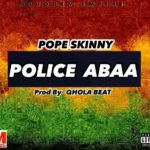 Pope Skinny – Police Abaa (Prod. By Qhola Beatz)