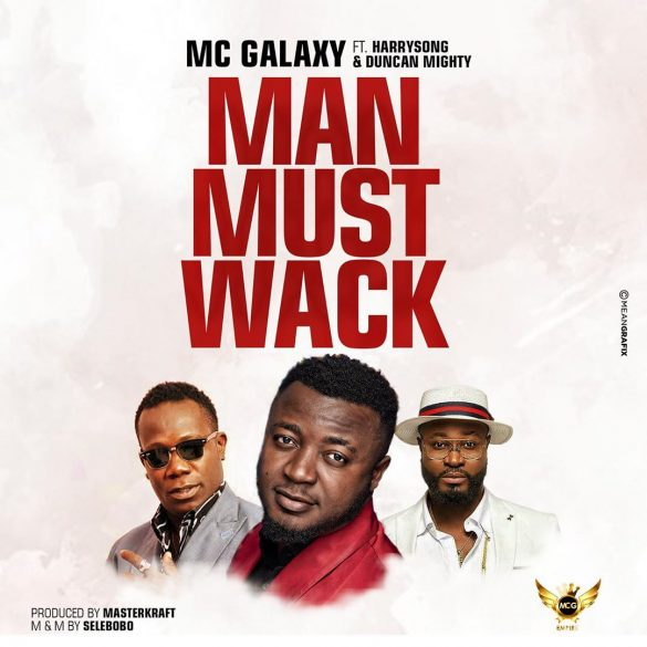 MC Galaxy Ft. Harrysong, Duncan Mighty – Man Must Wack (Prod. By Masterkraft)