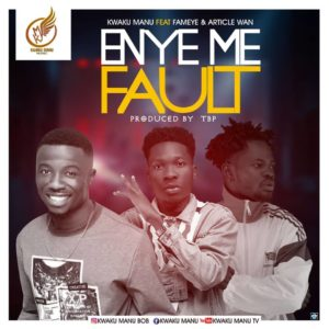 Download: Kwaku Manu Ft. Fameye & Article Wan – Enye Me Fault (Prod. By TBP)