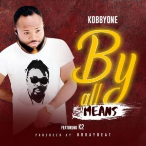 Kobby One Ft. K2 – By All Means (Prod. By Dr. Ray Beat)