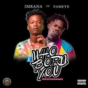 Download: Imrana Ft. Fameye – Who Born You