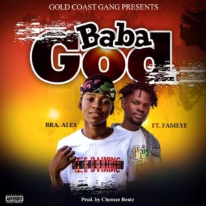 Download: Bra Alex Ft. Fameye – Baba God (Prod. By Chensee Beatz)