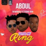 Download: Abdul Ft. Akwaboah x Strongman – Wear My Ring