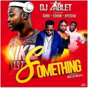 Download: DJ Tablet – Something Ft. Guru x eShun x Ayesem