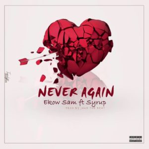 Ekow Sam Ft. Syrup – Never Again (Mixed By Jake On The Beatz)