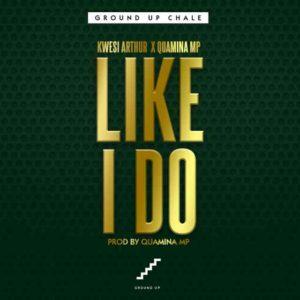 Kwesi Arthur - Like I Do ft. Quamina Mp (Prod By Quamina Mp)