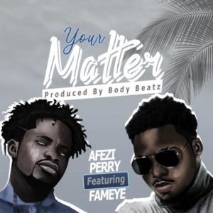 Afezi Perry Ft. Fameye – Your Matter (Prod. By Body Beatz)