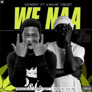 Gerony Ft. Kwame Yogot – We Naa (Prod. By Comedy Beatz)
