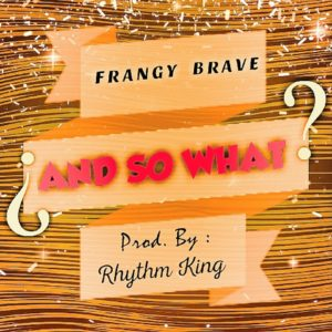 Frangy Brave - And So What (Prod by Rhythm King)
