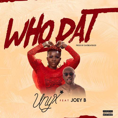 Unyx – Who Dat ft. Joey B (Prod. by DatBeatGod)