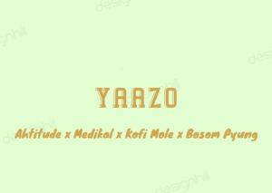 Ahtitude – Yaazo Ft. Medikal x Bosom Pyung & Kofi Mole
