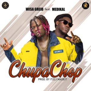 Wisa Greid - Chupa Chop ft Medikal (Prod. By ItzCJMadeIt)