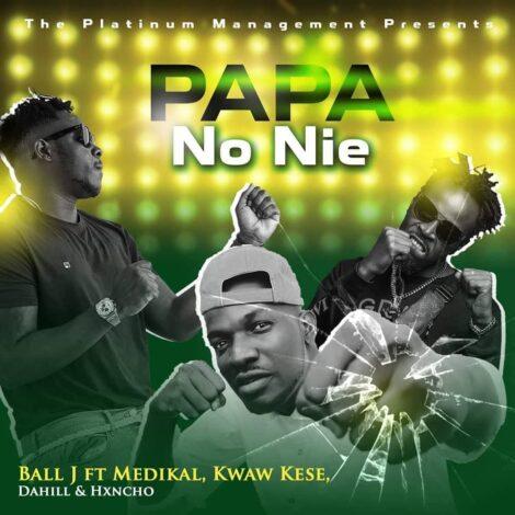 Ball J - Papa No Nie Ft. Medikal, Kwaw Kese, Dahill & Hxncho