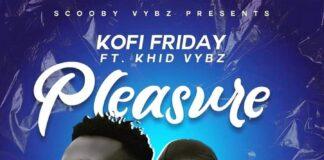 Kofi Friday - Pleasure Ft. Khid Vybz
