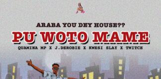 Quamina Mp x J.Derobie x Kwesi Slay x Twitch - Pu Woto Ma Me (Araba You Dey House)