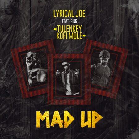 Lyrical Joe - Mad Up Ft. Tulenkey x Kofi Mole