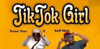 Kwasi Yesu Ft. Kofi Mole - TikTok Girl (Prod By BeatBoss Tims)