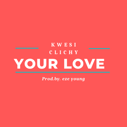 Kwesi Clichy - Your Love (Prod. By Eze Young)