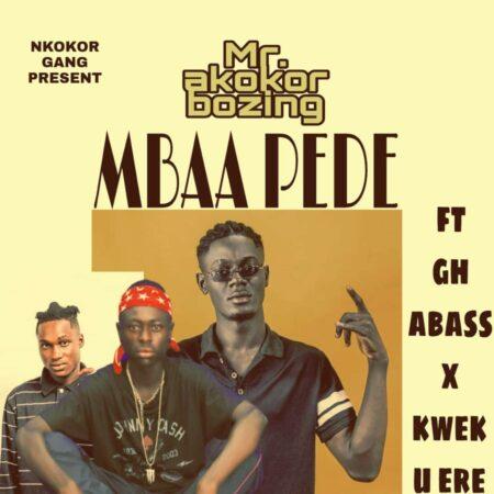 Mr. Akokor Bozing - Mbaa Pede Ft. Gh Abass & Kweku Ere